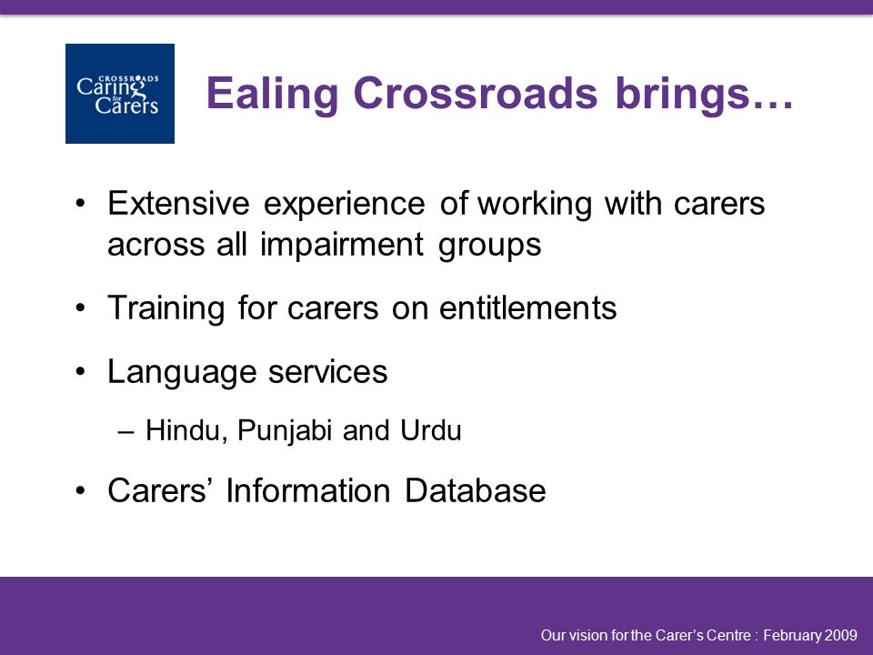 Extensive experience of working with carers across all impairment groups Training for carers on entitlements Language services –Hindu, Punjabi and Urdu Carers' Information Database Our vision for the Carer's Centre : February 2009 Ealing Crossroads brings…