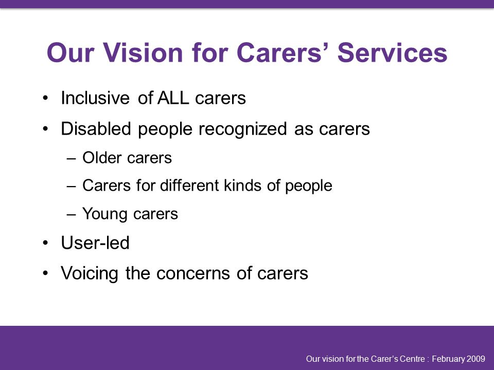 Inclusive of ALL carers Disabled people recognized as carers –Older carers –Carers for different kinds of people –Young carers User-led Voicing the concerns of carers Our vision for the Carer's Centre : February 2009 Our Vision for Carers' Services