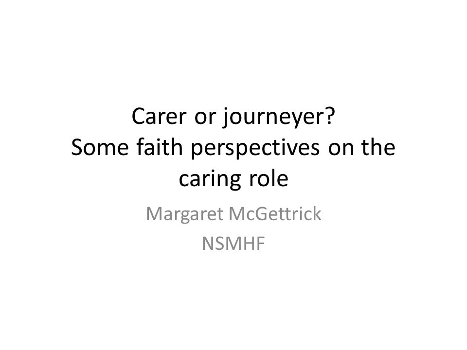 Carer or journeyer Some faith perspectives on the caring role Margaret McGettrick NSMHF