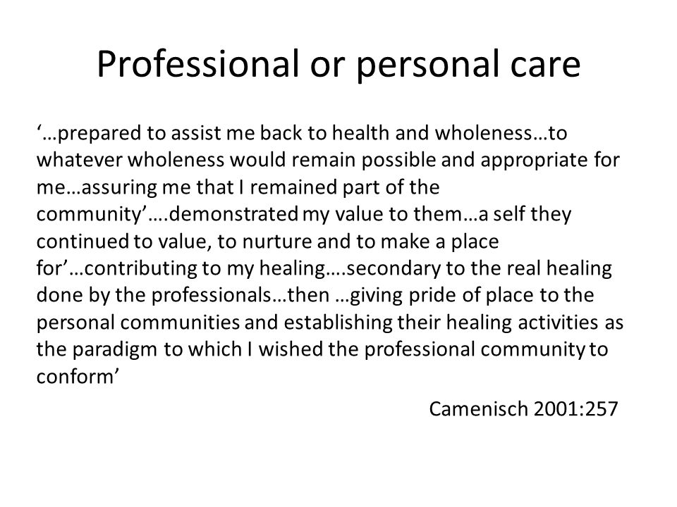 Professional or personal care '…prepared to assist me back to health and wholeness…to whatever wholeness would remain possible and appropriate for me…assuring me that I remained part of the community'….demonstrated my value to them…a self they continued to value, to nurture and to make a place for'…contributing to my healing….secondary to the real healing done by the professionals…then …giving pride of place to the personal communities and establishing their healing activities as the paradigm to which I wished the professional community to conform' Camenisch 2001:257