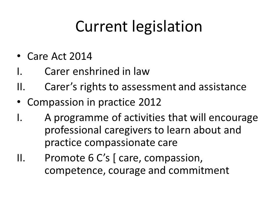 Current legislation Care Act 2014 I.Carer enshrined in law II. Carer's rights to assessment and assistance Compassion in practice 2012 I.A programme o