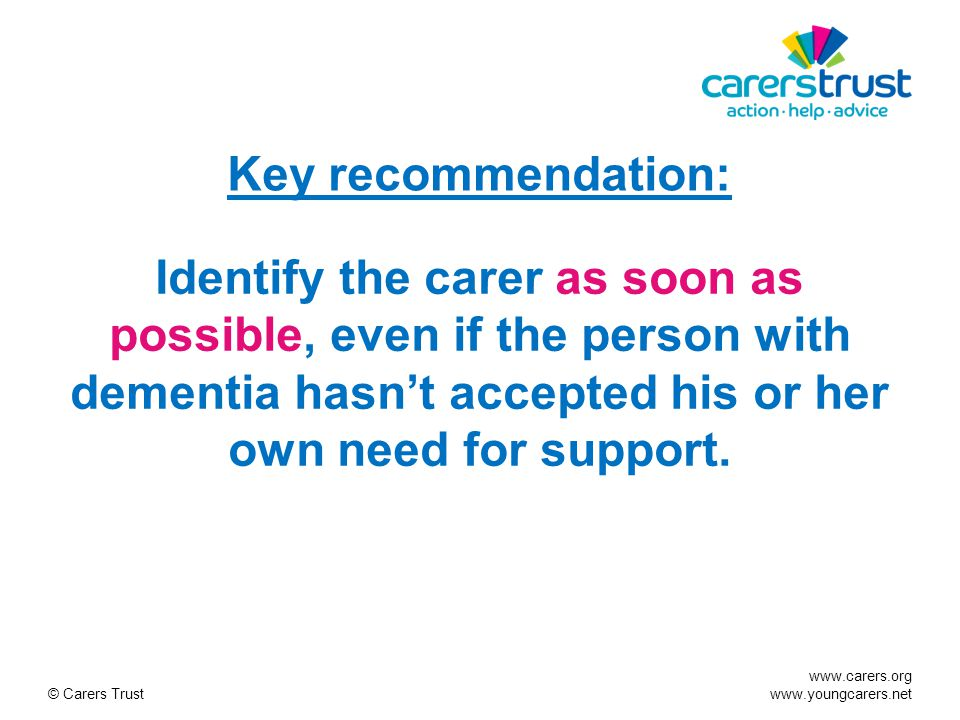 www.carers.org www.youngcarers.net © Carers Trust Key recommendation: Identify the carer as soon as possible, even if the person with dementia hasn't accepted his or her own need for support.