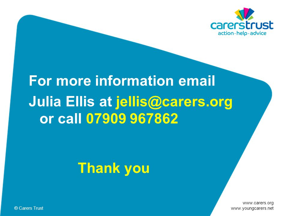 www.carers.org www.youngcarers.net © Carers Trust For more information email Julia Ellis at jellis@carers.org or call 07909 967862 Thank you