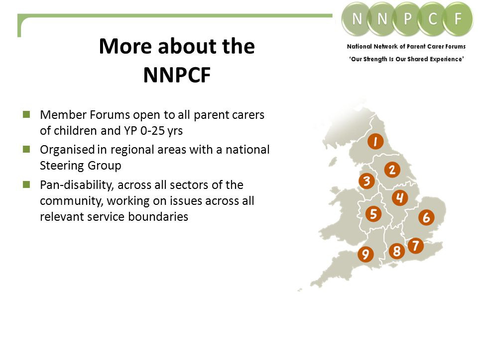 Member Forums open to all parent carers of children and YP 0-25 yrs Organised in regional areas with a national Steering Group Pan-disability, across all sectors of the community, working on issues across all relevant service boundaries More about the NNPCF