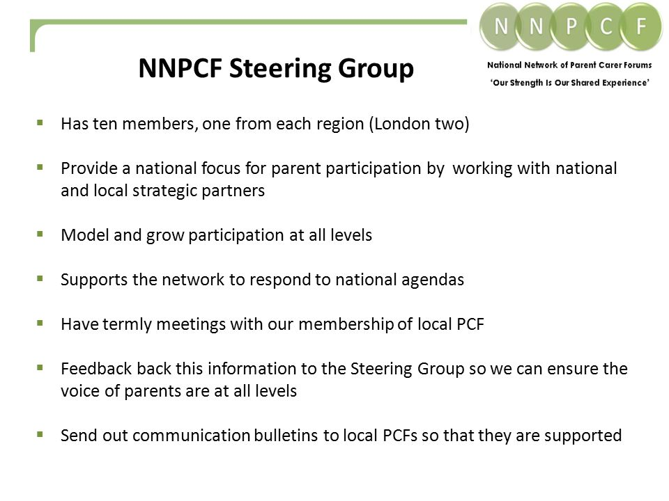  Has ten members, one from each region (London two)  Provide a national focus for parent participation by working with national and local strategic partners  Model and grow participation at all levels  Supports the network to respond to national agendas  Have termly meetings with our membership of local PCF  Feedback back this information to the Steering Group so we can ensure the voice of parents are at all levels  Send out communication bulletins to local PCFs so that they are supported NNPCF Steering Group