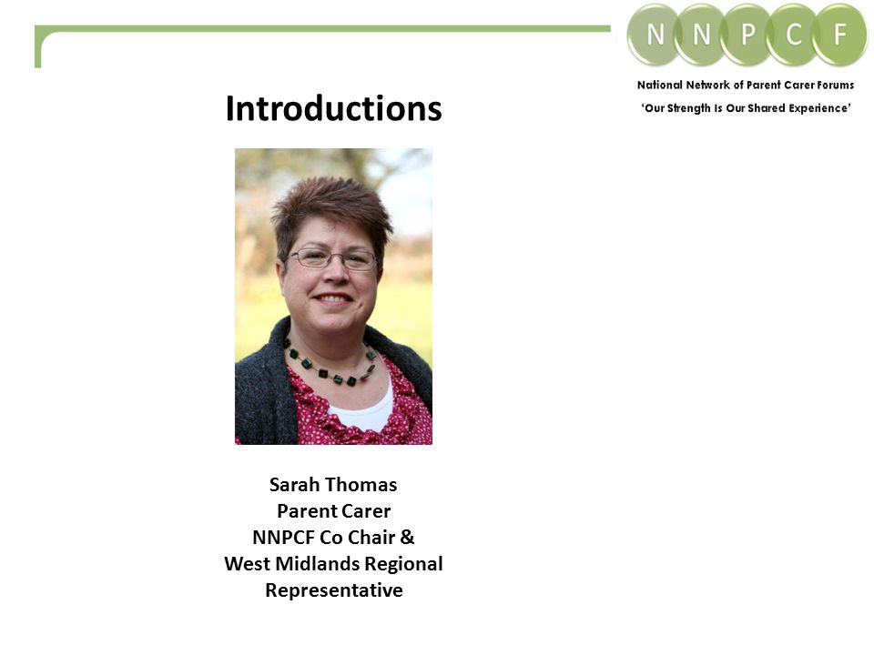 Introductions Sarah Thomas Parent Carer NNPCF Co Chair & West Midlands Regional Representative