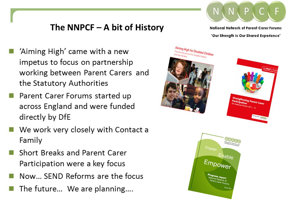 'Aiming High' came with a new impetus to focus on partnership working between Parent Carers and the Statutory Authorities Parent Carer Forums started up across England and were funded directly by DfE We work very closely with Contact a Family Short Breaks and Parent Carer Participation were a key focus Now… SEND Reforms are the focus The future… We are planning….