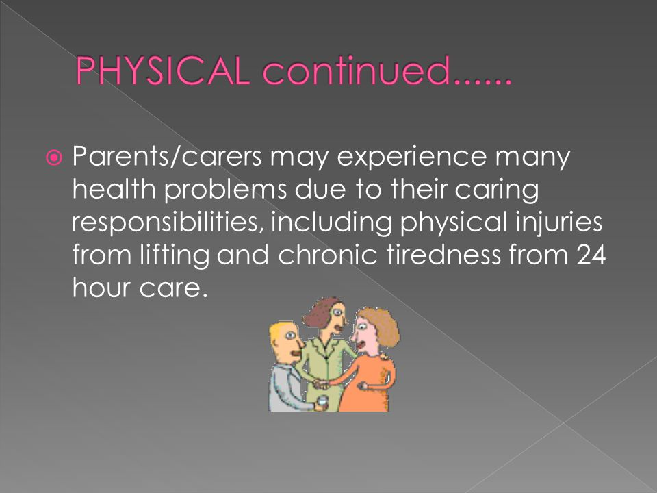  Parents/carers may experience many health problems due to their caring responsibilities, including physical injuries from lifting and chronic tiredn