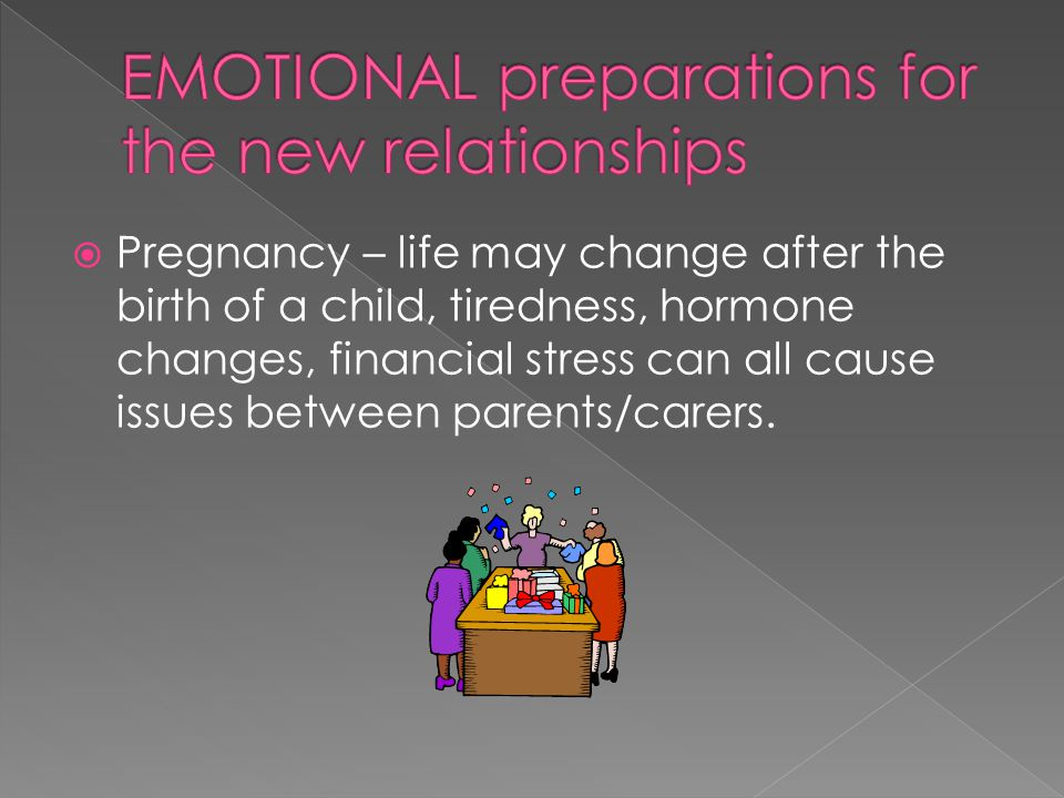  Pregnancy – life may change after the birth of a child, tiredness, hormone changes, financial stress can all cause issues between parents/carers.