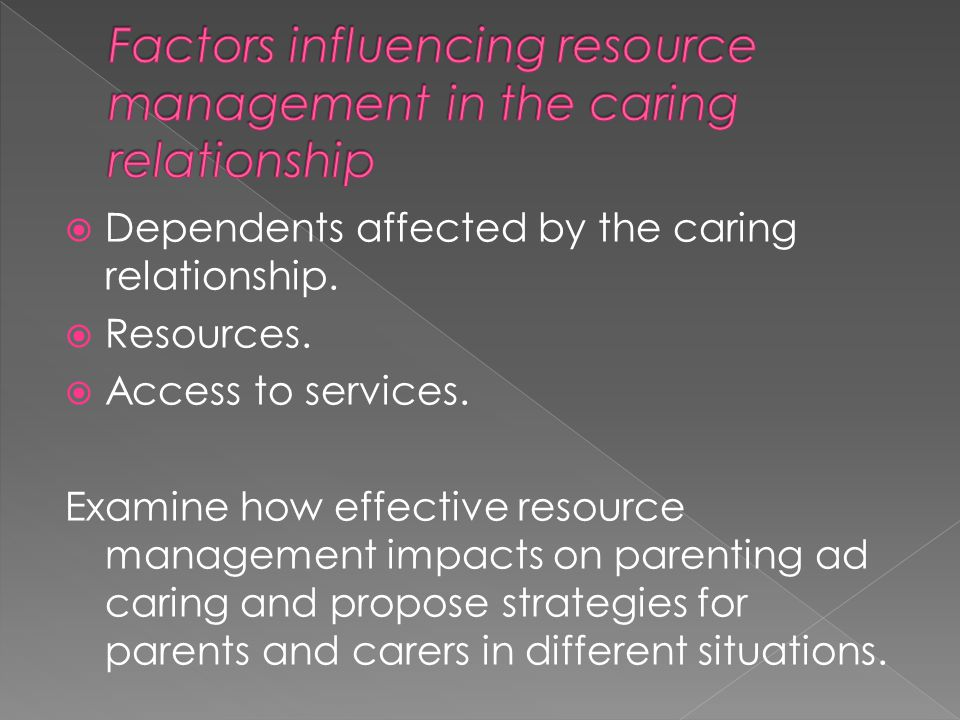  Dependents affected by the caring relationship.  Resources.  Access to services. Examine how effective resource management impacts on parenting ad
