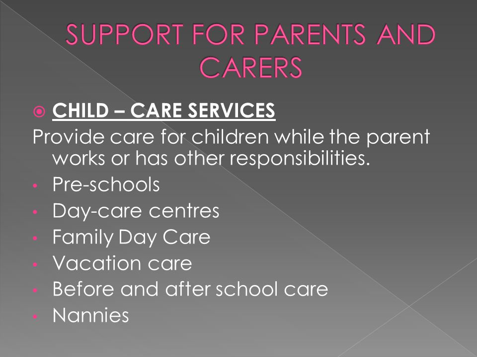  CHILD – CARE SERVICES Provide care for children while the parent works or has other responsibilities. Pre-schools Day-care centres Family Day Care V