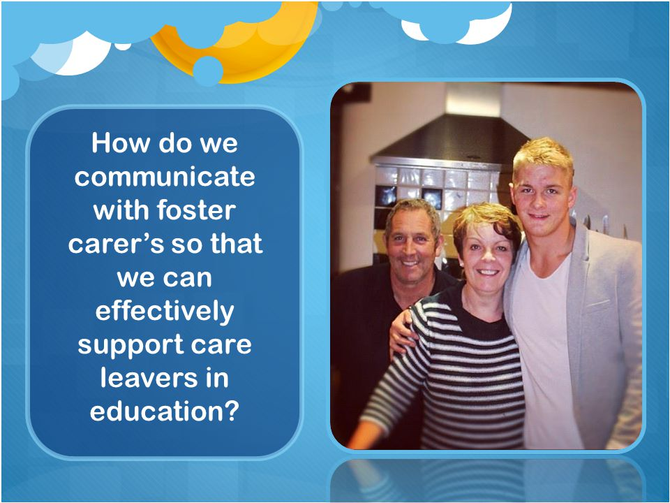 How do we communicate with foster carer's so that we can effectively support care leavers in education