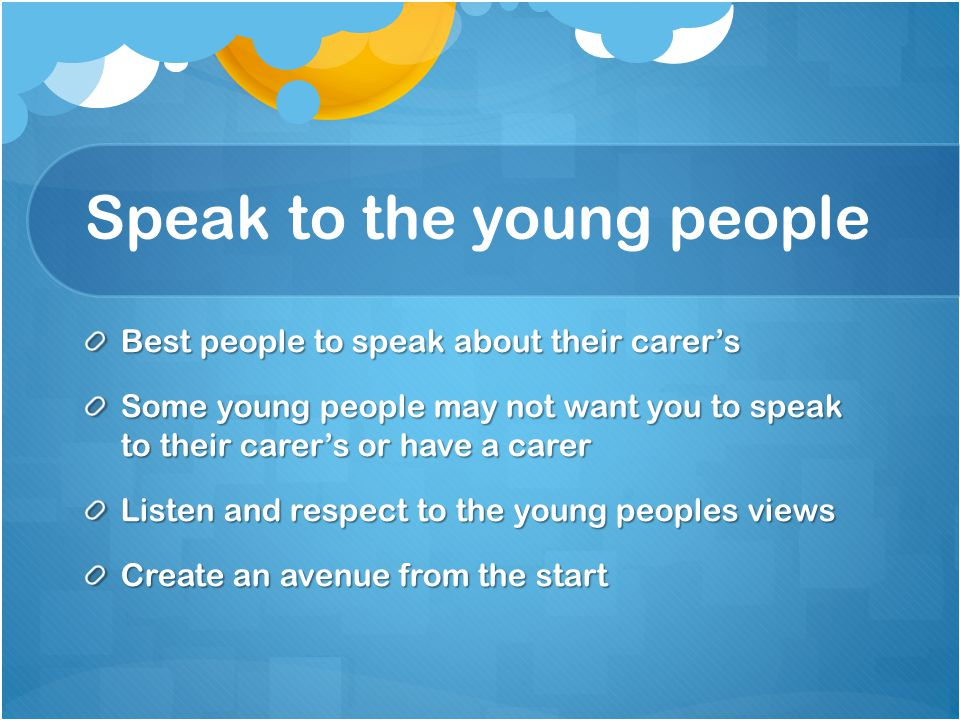 Speak to the young people Best people to speak about their carer's Some young people may not want you to speak to their carer's or have a carer Listen and respect to the young peoples views Create an avenue from the start