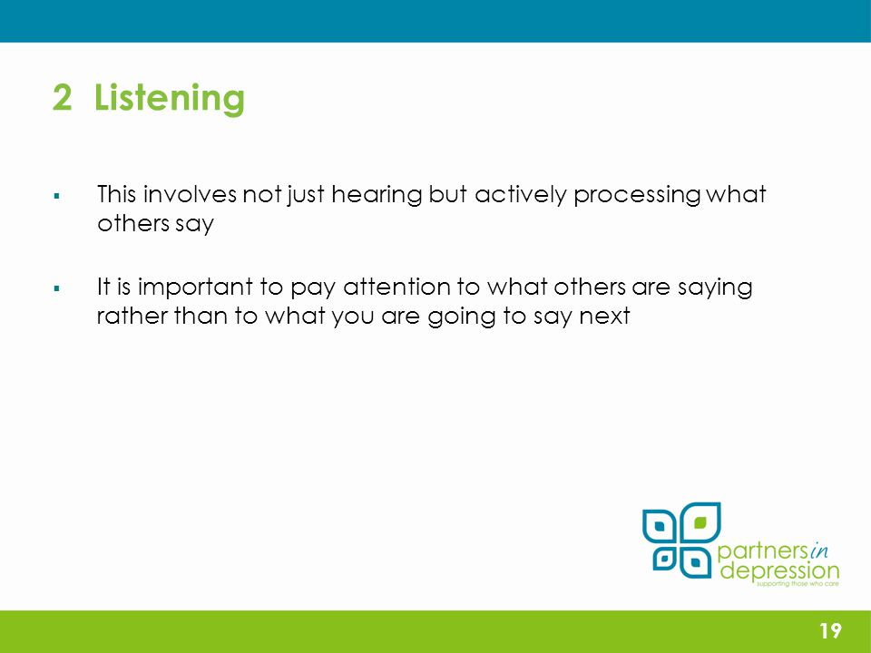 2 Listening  This involves not just hearing but actively processing what others say  It is important to pay attention to what others are saying rather than to what you are going to say next 19