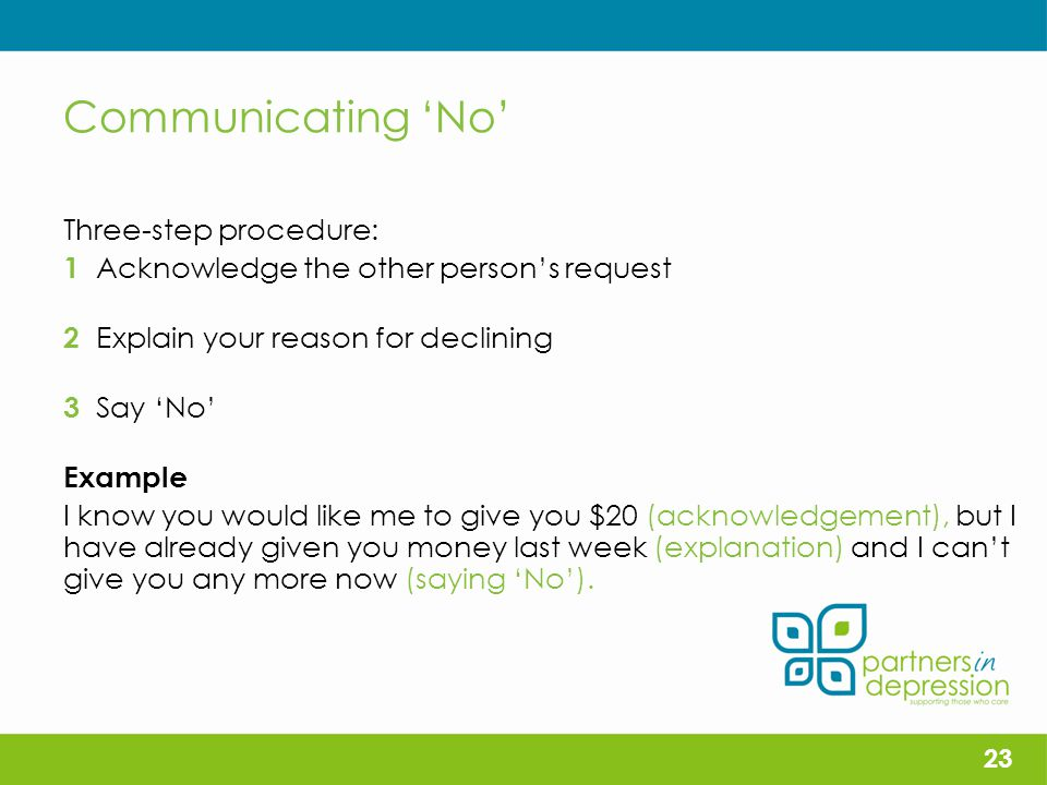 Communicating 'No' Three-step procedure: 1 Acknowledge the other person's request 2 Explain your reason for declining 3 Say 'No' Example I know you would like me to give you $20 (acknowledgement), but I have already given you money last week (explanation) and I can't give you any more now (saying 'No').