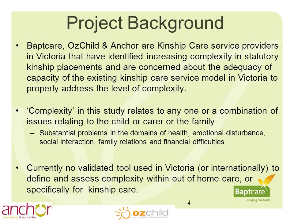 Project Background Baptcare, OzChild & Anchor are Kinship Care service providers in Victoria that have identified increasing complexity in statutory kinship placements and are concerned about the adequacy of capacity of the existing kinship care service model in Victoria to properly address the level of complexity.