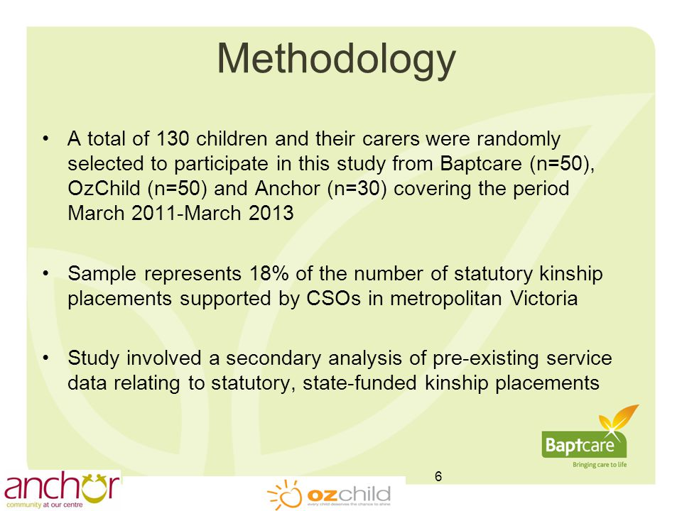 Methodology A total of 130 children and their carers were randomly selected to participate in this study from Baptcare (n=50), OzChild (n=50) and Anchor (n=30) covering the period March 2011-March 2013 Sample represents 18% of the number of statutory kinship placements supported by CSOs in metropolitan Victoria Study involved a secondary analysis of pre-existing service data relating to statutory, state-funded kinship placements 6