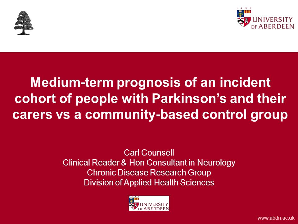 www.abdn.ac.uk Medium-term prognosis of an incident cohort of people with Parkinson's and their carers vs a community-based control group Carl Counsell Clinical Reader & Hon Consultant in Neurology Chronic Disease Research Group Division of Applied Health Sciences