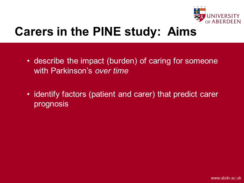 www.abdn.ac.uk Carers in the PINE study: Aims describe the impact (burden) of caring for someone with Parkinson's over time identify factors (patient and carer) that predict carer prognosis