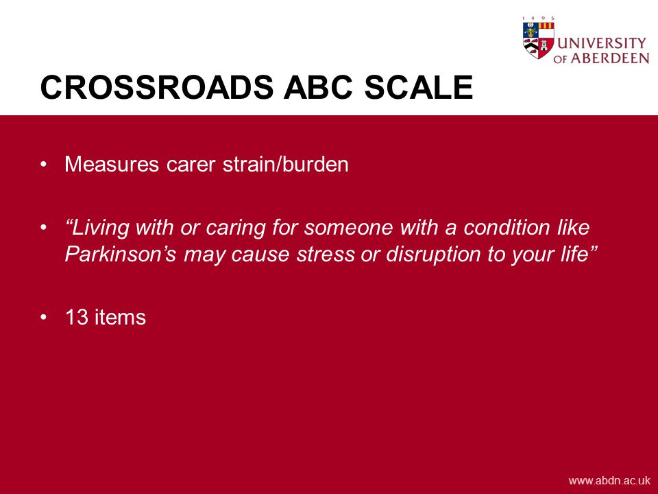 www.abdn.ac.uk CROSSROADS ABC SCALE Measures carer strain/burden Living with or caring for someone with a condition like Parkinson's may cause stress or disruption to your life 13 items