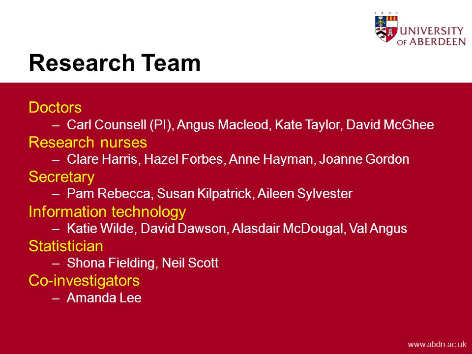 www.abdn.ac.uk Research Team Doctors –Carl Counsell (PI), Angus Macleod, Kate Taylor, David McGhee Research nurses –Clare Harris, Hazel Forbes, Anne Hayman, Joanne Gordon Secretary –Pam Rebecca, Susan Kilpatrick, Aileen Sylvester Information technology –Katie Wilde, David Dawson, Alasdair McDougal, Val Angus Statistician –Shona Fielding, Neil Scott Co-investigators –Amanda Lee