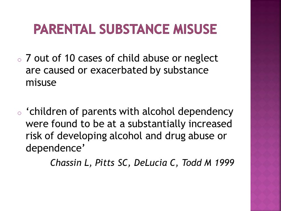 o 7 out of 10 cases of child abuse or neglect are caused or exacerbated by substance misuse o 'children of parents with alcohol dependency were found to be at a substantially increased risk of developing alcohol and drug abuse or dependence' Chassin L, Pitts SC, DeLucia C, Todd M 1999