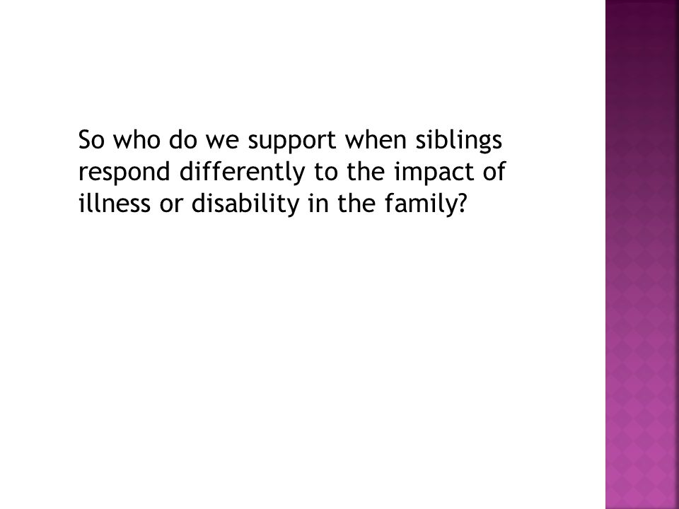 So who do we support when siblings respond differently to the impact of illness or disability in the family