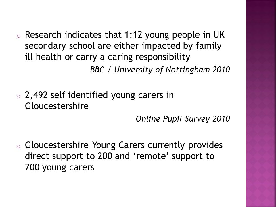 o Research indicates that 1:12 young people in UK secondary school are either impacted by family ill health or carry a caring responsibility BBC / University of Nottingham 2010 o 2,492 self identified young carers in Gloucestershire Online Pupil Survey 2010 o Gloucestershire Young Carers currently provides direct support to 200 and 'remote' support to 700 young carers