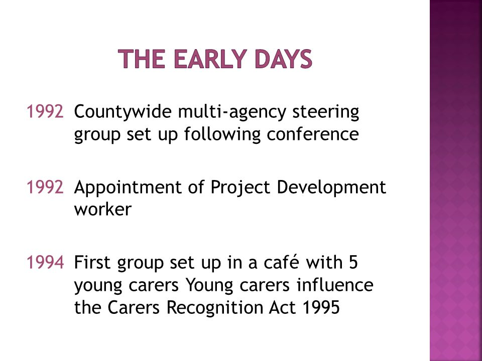 1992Countywide multi-agency steering group set up following conference 1992Appointment of Project Development worker 1994First group set up in a café with 5 young carers Young carers influence the Carers Recognition Act 1995