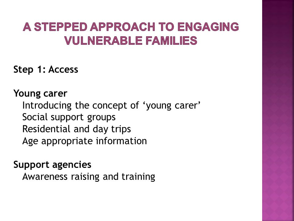 Step 1: Access Young carer Introducing the concept of 'young carer' Social support groups Residential and day trips Age appropriate information Support agencies Awareness raising and training
