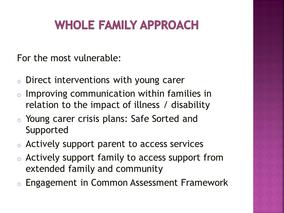 For the most vulnerable: o Direct interventions with young carer o Improving communication within families in relation to the impact of illness / disability o Young carer crisis plans: Safe Sorted and Supported o Actively support parent to access services o Actively support family to access support from extended family and community o Engagement in Common Assessment Framework
