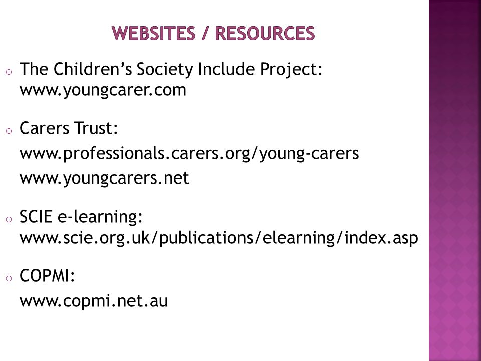 o The Children's Society Include Project: www.youngcarer.com o Carers Trust: www.professionals.carers.org/young-carers www.youngcarers.net o SCIE e-learning: www.scie.org.uk/publications/elearning/index.asp o COPMI: www.copmi.net.au