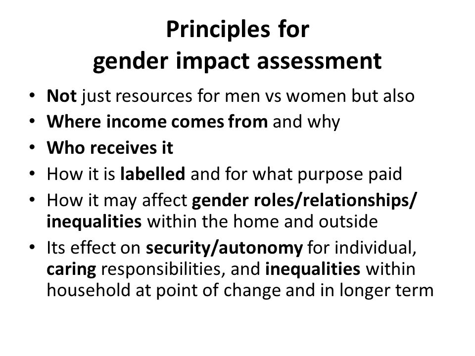 Principles for gender impact assessment Not just resources for men vs women but also Where income comes from and why Who receives it How it is labelled and for what purpose paid How it may affect gender roles/relationships/ inequalities within the home and outside Its effect on security/autonomy for individual, caring responsibilities, and inequalities within household at point of change and in longer term