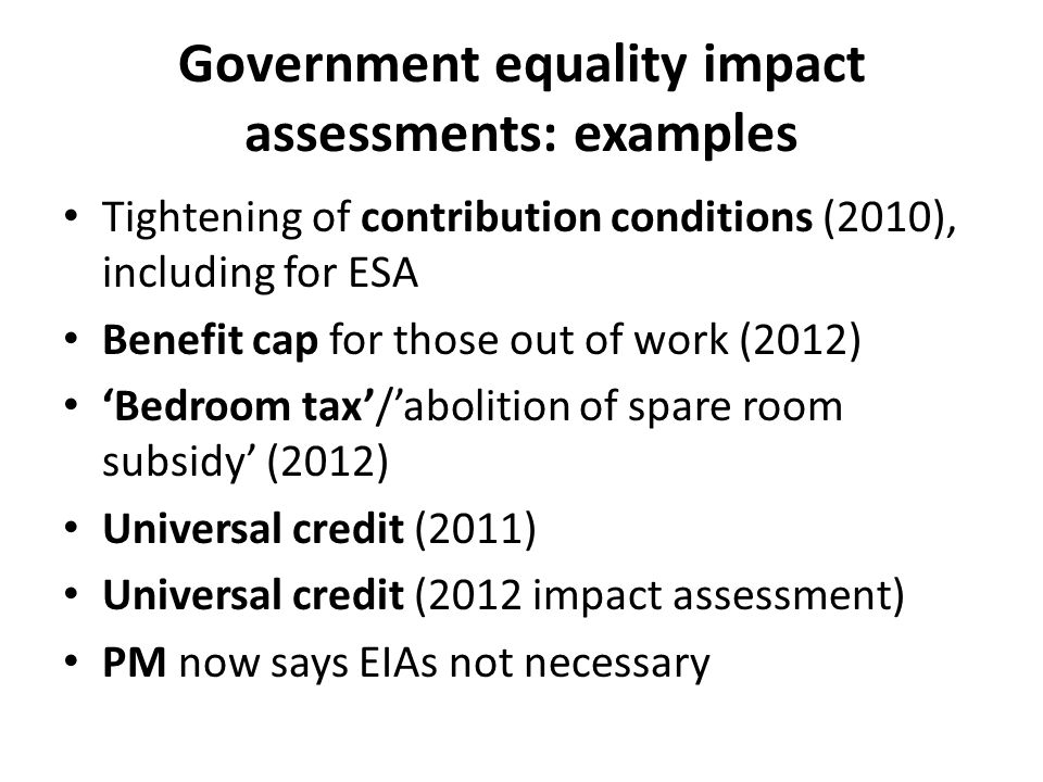 Government equality impact assessments: examples Tightening of contribution conditions (2010), including for ESA Benefit cap for those out of work (2012) 'Bedroom tax'/'abolition of spare room subsidy' (2012) Universal credit (2011) Universal credit (2012 impact assessment) PM now says EIAs not necessary
