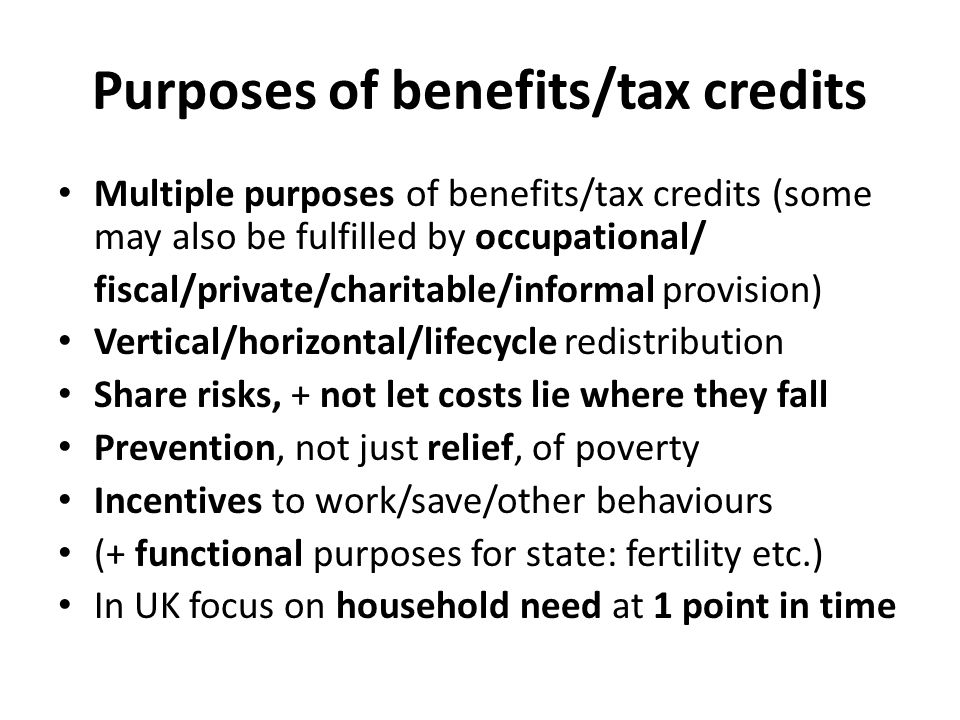 Purposes of benefits/tax credits Multiple purposes of benefits/tax credits (some may also be fulfilled by occupational/ fiscal/private/charitable/informal provision) Vertical/horizontal/lifecycle redistribution Share risks, + not let costs lie where they fall Prevention, not just relief, of poverty Incentives to work/save/other behaviours (+ functional purposes for state: fertility etc.) In UK focus on household need at 1 point in time