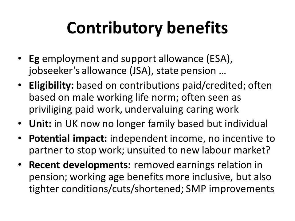 Contributory benefits Eg employment and support allowance (ESA), jobseeker's allowance (JSA), state pension … Eligibility: based on contributions paid/credited; often based on male working life norm; often seen as priviliging paid work, undervaluing caring work Unit: in UK now no longer family based but individual Potential impact: independent income, no incentive to partner to stop work; unsuited to new labour market.
