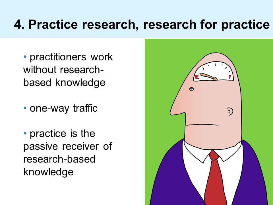 4. Practice research, research for practice practitioners work without research- based knowledge one-way traffic practice is the passive receiver of r
