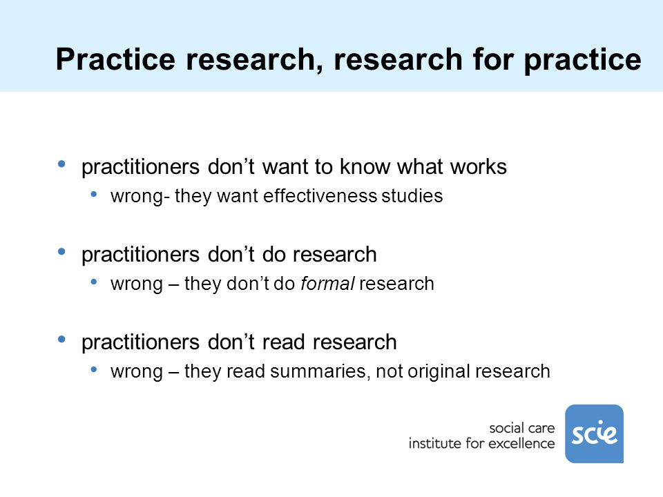 Practice research, research for practice practitioners don't want to know what works wrong- they want effectiveness studies practitioners don't do res