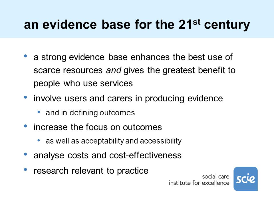 an evidence base for the 21 st century a strong evidence base enhances the best use of scarce resources and gives the greatest benefit to people who u