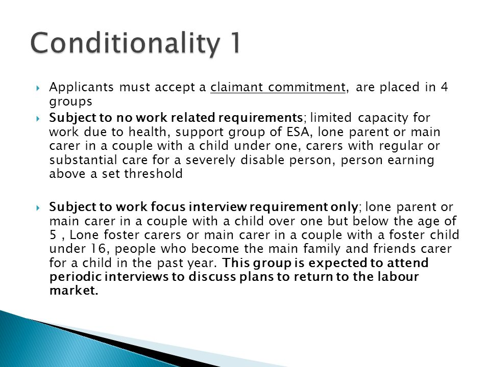  Applicants must accept a claimant commitment, are placed in 4 groups  Subject to no work related requirements; limited capacity for work due to health, support group of ESA, lone parent or main carer in a couple with a child under one, carers with regular or substantial care for a severely disable person, person earning above a set threshold  Subject to work focus interview requirement only; lone parent or main carer in a couple with a child over one but below the age of 5, Lone foster carers or main carer in a couple with a foster child under 16, people who become the main family and friends carer for a child in the past year.