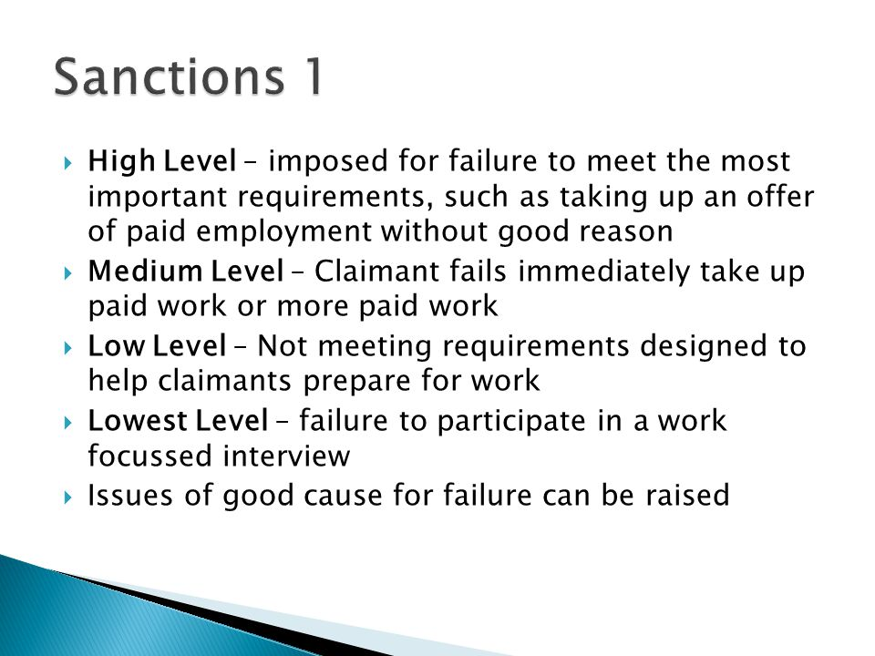  High Level – imposed for failure to meet the most important requirements, such as taking up an offer of paid employment without good reason  Medium Level – Claimant fails immediately take up paid work or more paid work  Low Level – Not meeting requirements designed to help claimants prepare for work  Lowest Level – failure to participate in a work focussed interview  Issues of good cause for failure can be raised