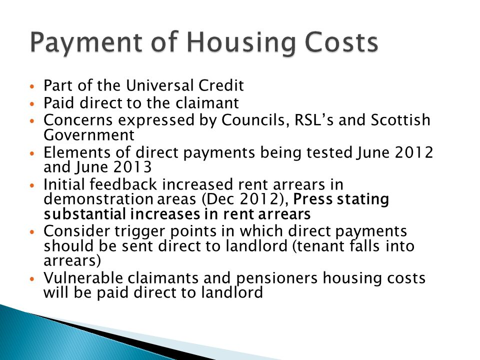 Part of the Universal Credit Paid direct to the claimant Concerns expressed by Councils, RSL's and Scottish Government Elements of direct payments being tested June 2012 and June 2013 Initial feedback increased rent arrears in demonstration areas (Dec 2012), Press stating substantial increases in rent arrears Consider trigger points in which direct payments should be sent direct to landlord (tenant falls into arrears) Vulnerable claimants and pensioners housing costs will be paid direct to landlord