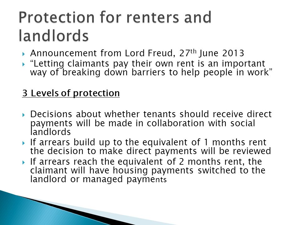  Announcement from Lord Freud, 27 th June 2013  Letting claimants pay their own rent is an important way of breaking down barriers to help people in work 3 Levels of protection  Decisions about whether tenants should receive direct payments will be made in collaboration with social landlords  If arrears build up to the equivalent of 1 months rent the decision to make direct payments will be reviewed  If arrears reach the equivalent of 2 months rent, the claimant will have housing payments switched to the landlord or managed payme nts
