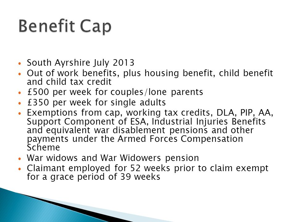 South Ayrshire July 2013 Out of work benefits, plus housing benefit, child benefit and child tax credit £500 per week for couples/lone parents £350 per week for single adults Exemptions from cap, working tax credits, DLA, PIP, AA, Support Component of ESA, Industrial Injuries Benefits and equivalent war disablement pensions and other payments under the Armed Forces Compensation Scheme War widows and War Widowers pension Claimant employed for 52 weeks prior to claim exempt for a grace period of 39 weeks