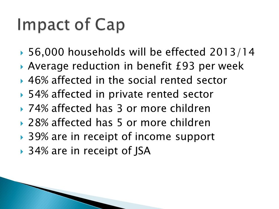  56,000 households will be effected 2013/14  Average reduction in benefit £93 per week  46% affected in the social rented sector  54% affected in private rented sector  74% affected has 3 or more children  28% affected has 5 or more children  39% are in receipt of income support  34% are in receipt of JSA