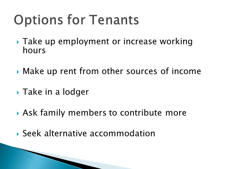  Take up employment or increase working hours  Make up rent from other sources of income  Take in a lodger  Ask family members to contribute more  Seek alternative accommodation
