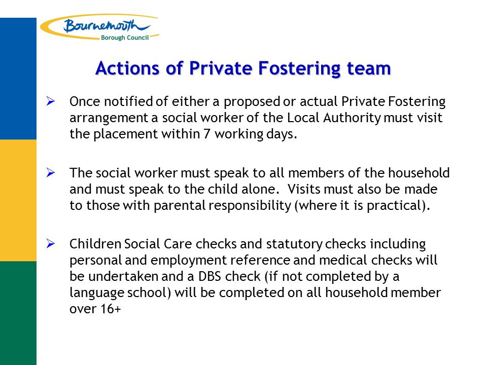 Actions of Private Fostering team  Once notified of either a proposed or actual Private Fostering arrangement a social worker of the Local Authority must visit the placement within 7 working days.