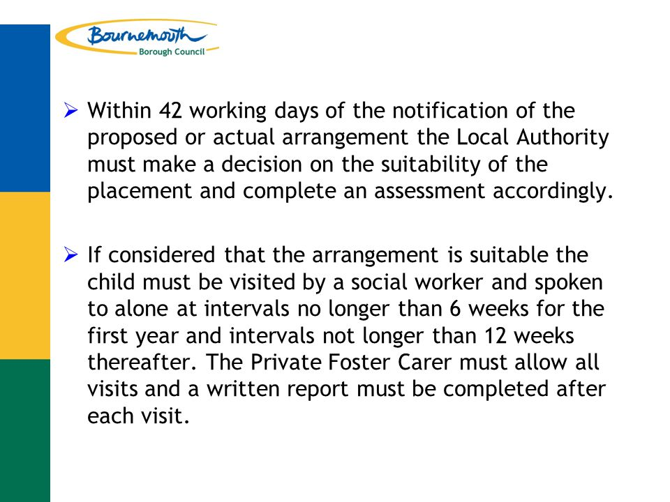  Within 42 working days of the notification of the proposed or actual arrangement the Local Authority must make a decision on the suitability of the placement and complete an assessment accordingly.