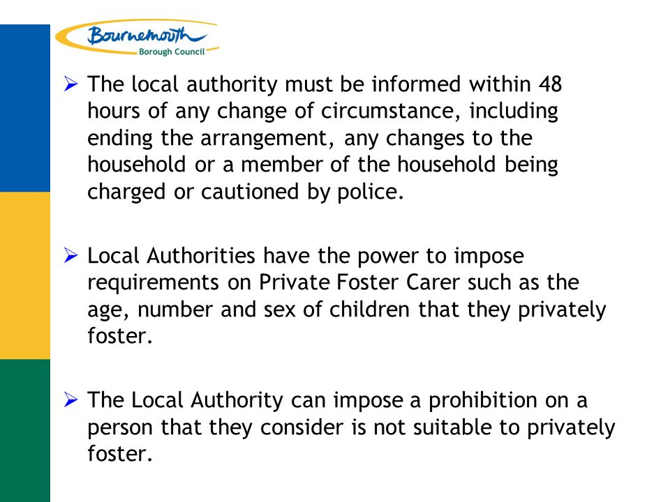  The local authority must be informed within 48 hours of any change of circumstance, including ending the arrangement, any changes to the household or a member of the household being charged or cautioned by police.