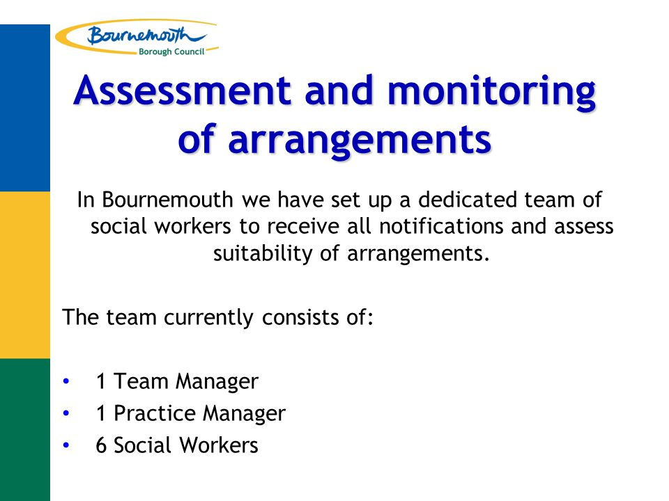 Assessment and monitoring of arrangements In Bournemouth we have set up a dedicated team of social workers to receive all notifications and assess suitability of arrangements.